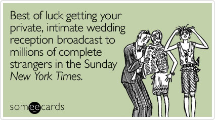 Best of luck getting your private, intimate wedding reception broadcast to millions of complete strangers in the Sunday New York Times