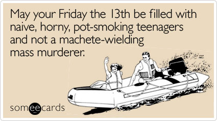 May your Friday the 13th be filled with naive, horny, pot-smoking teenagers and not a machete-wielding mass murderer