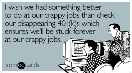 I wish we had something better to do at our crappy jobs than check our disappearing 401(k)s which ensures we'll be stuck forever at our crappy jobs