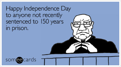 Happy Independence Day to anyone not recently sentenced to 150 years in prison
